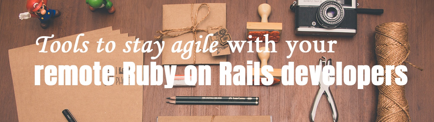 Tools to stay Agile with your remote Ruby on Rails developers
